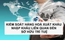 Kiểm soát hàng hoá xuất khẩu, nhập khẩu liên quan đến sở hữu trí tuệ